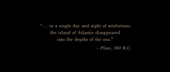 """...in a single day and night of misfortune, the island of Atlantis disappeared into the depths of the sea."" ―Plato, 360 B.C."
